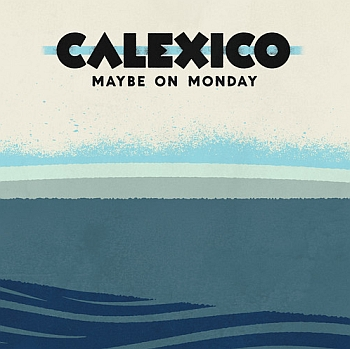 "Calexico - ""Maybe On Monday"" EP (City Slang / VÖ: 21.06.13)"