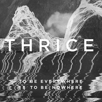 "Thrice - ""To Be Everywhere Is To Be Nowhere"" (BMG / Warner / VÖ: 27.05.16)"